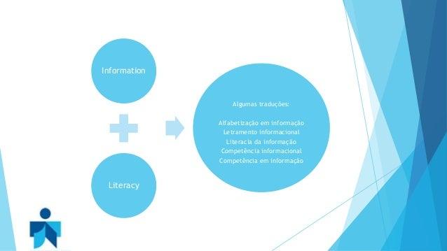 Information  Literacy  Algumas traduções:  Alfabetização em informação  Letramento informacional  Literacia da informação ...