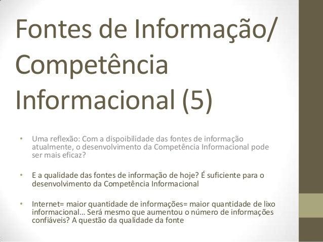 Fontes de Informação/CompetênciaInformacional (5)•   Uma reflexão: Com a dispoibilidade das fontes de informação    atualm...
