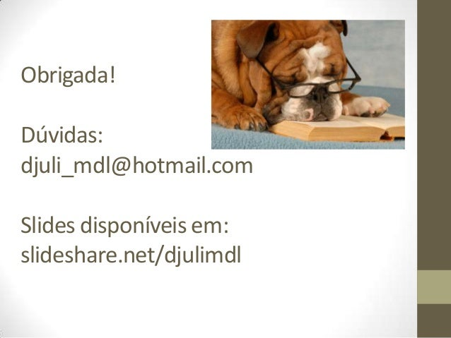 Obrigada!Dúvidas:djuli_mdl@hotmail.comSlides disponíveis em:slideshare.net/djulimdl