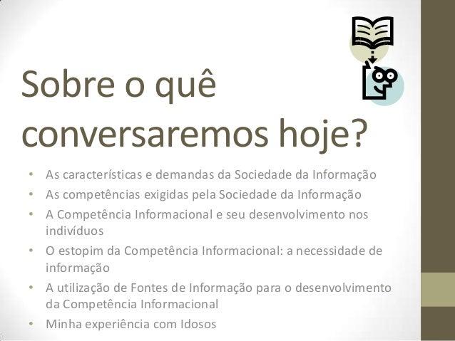 Sobre o quêconversaremos hoje?• As características e demandas da Sociedade da Informação• As competências exigidas pela So...