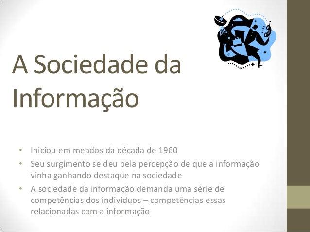 A Sociedade daInformação• Iniciou em meados da década de 1960• Seu surgimento se deu pela percepção de que a informação  v...