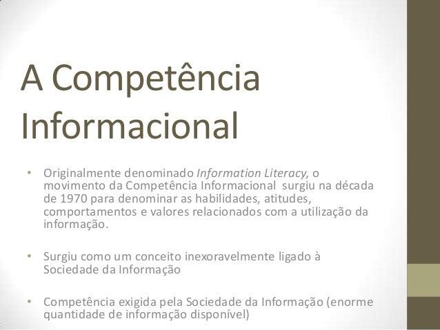 A CompetênciaInformacional• Originalmente denominado Information Literacy, o  movimento da Competência Informacional surgi...