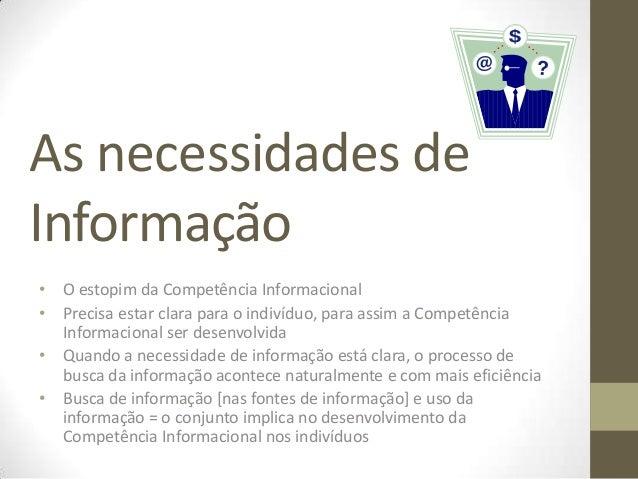 As necessidades deInformação• O estopim da Competência Informacional• Precisa estar clara para o indivíduo, para assim a C...
