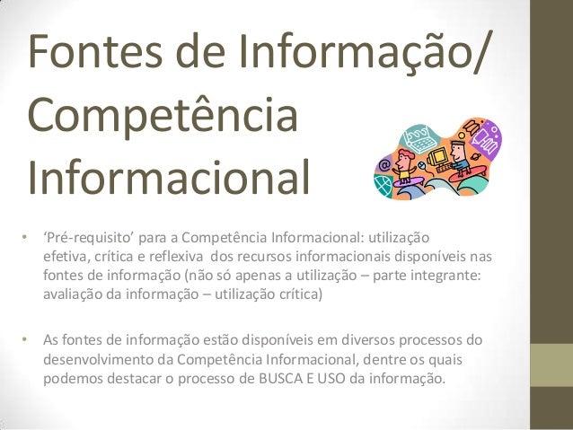 Fontes de Informação/CompetênciaInformacional• 'Pré-requisito' para a Competência Informacional: utilização  efetiva, crít...