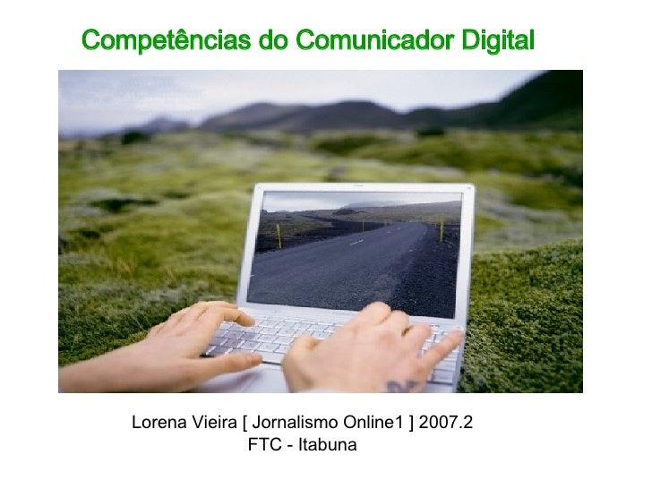 Competências do Comunicador Digital Lorena Vieira [ Jornalismo Online1 ] 2007.2 FTC - Itabuna