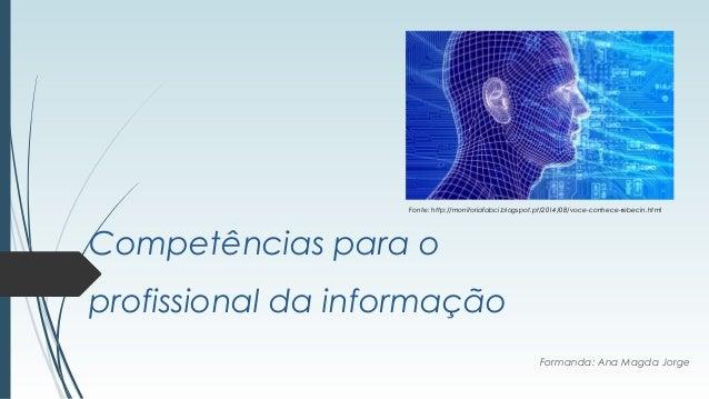 Competências para o profissional da informação Formanda: Ana Magda Jorge Fonte: http://monitoriafabci.blogspot.pt/2014/08/...