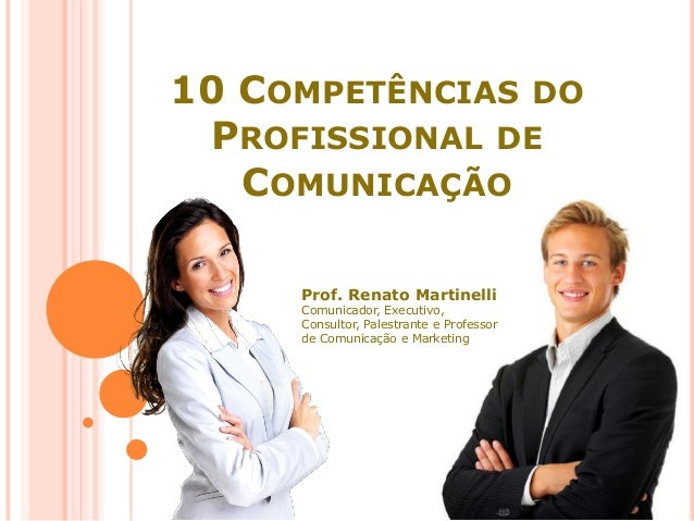 10 COMPETÊNCIAS DO PROFISSIONAL DE COMUNICAÇÃO Prof. Renato Martinelli Comunicador, Executivo, Consultor, Palestrante e Pr...