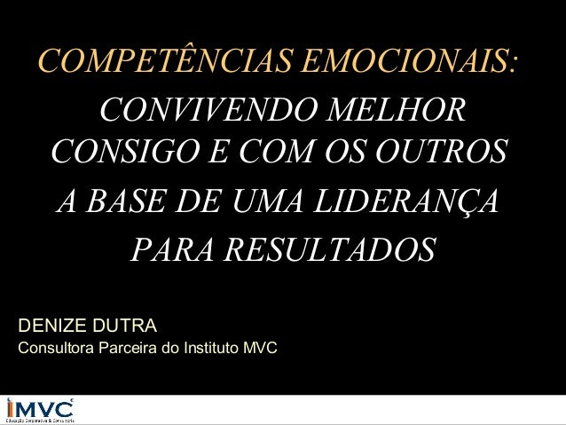COMPETÊNCIAS EMOCIONAIS: CONVIVENDO MELHOR CONSIGO E COM OS OUTROS A BASE DE UMA LIDERANÇA PARA RESULTADOS DENIZE DUTRA  C...