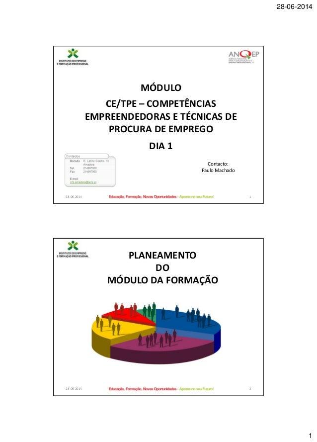 28-06-2014 1 28-06-2014 1 MÓDULO CE/TPE – COMPETÊNCIAS EMPREENDEDORAS E TÉCNICAS DE PROCURA DE EMPREGO DIA 1 Contacto: Pau...