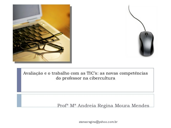 Avaliação e o trabalho com as TIC's: as novas competências                do professor na cibercultura               Profª...