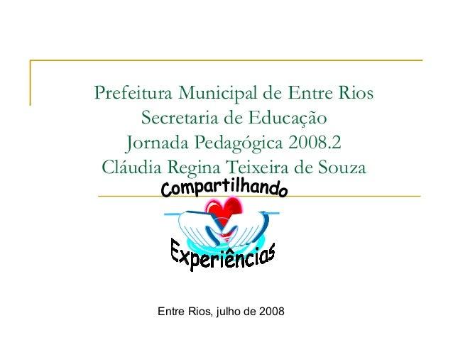 Prefeitura Municipal de Entre Rios Secretaria de Educação Jornada Pedagógica 2008.2 Cláudia Regina Teixeira de Souza Entre...