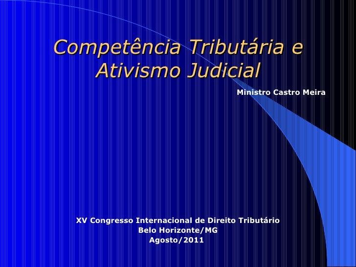 Competência Tributária e   Ativismo Judicial                                       Ministro Castro Meira  XV Congresso Int...