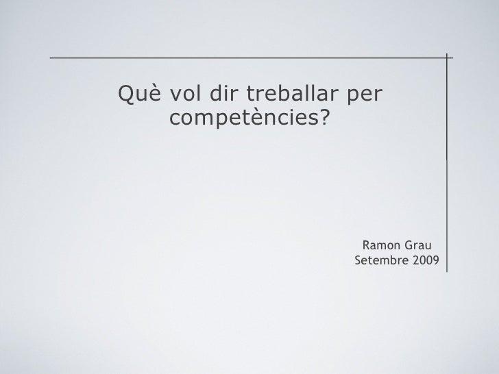 <ul><li>Què vol dir treballar per competències? </li></ul>Ramon Grau Setembre 2009