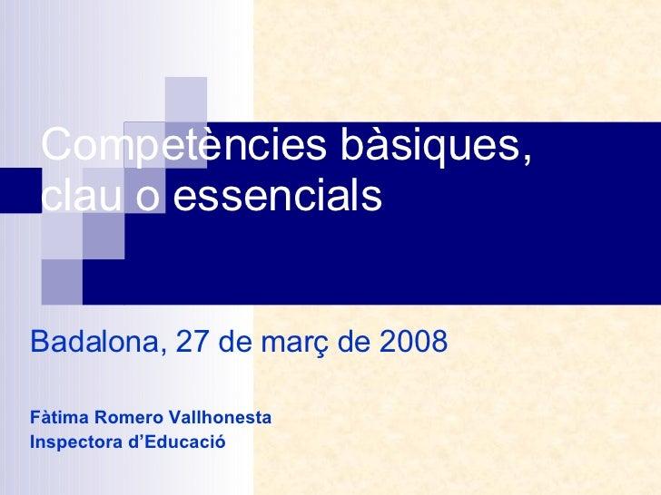 Competències bàsiques, clau o essencials Badalona, 27 de març de 2008 Fàtima Romero Vallhonesta Inspectora d'Educació