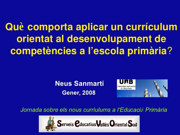 <ul><li>Neus Sanmartí </li></ul><ul><li>Gener, 2008  </li></ul>Qu è  comporta aplicar un curr íc ulum orientat al desenvol...