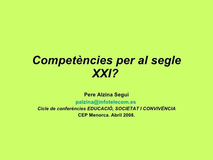 Competències per al segle XXI?   Pere Alzina Seguí [email_address]   Cicle de conferències EDUCACIÓ, SOCIETAT I CONVIVÈNCI...