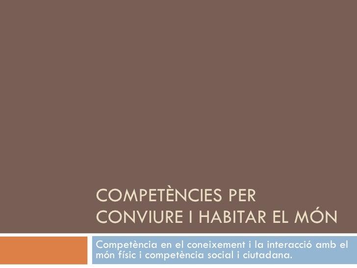 COMPETÈNCIES PER CONVIURE I HABITAR EL MÓN Competència en el coneixement i la interacció amb el món físic i competència so...