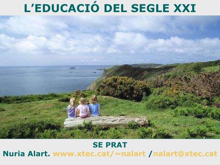 SE PRAT Nuria Alart.  www.xtec.cat/~nalart  / [email_address] L'EDUCACIÓ DEL SEGLE XXI