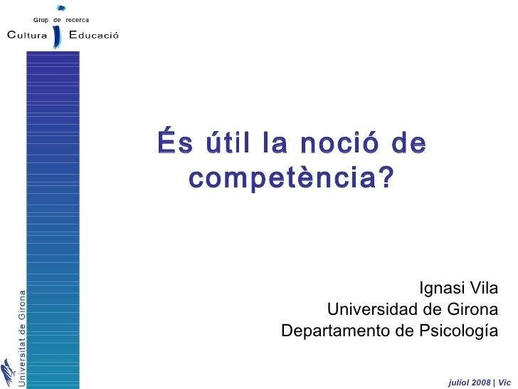 És útil la noció de   competència?                           Ignasi Vila              Universidad de Girona         Depart...