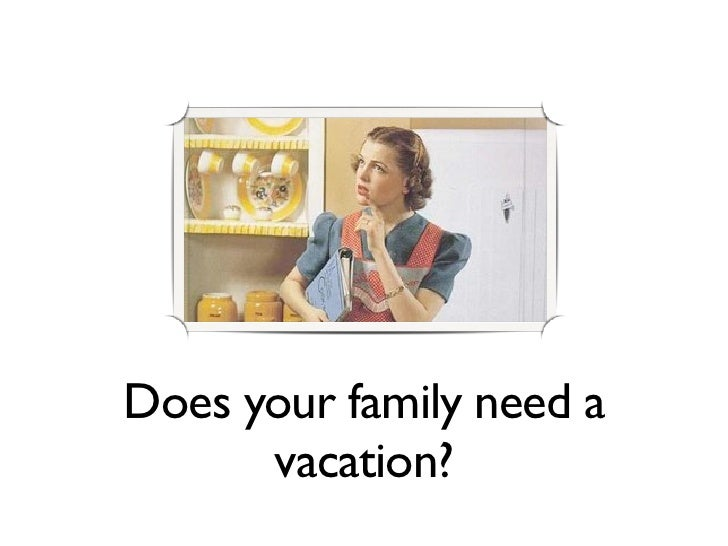 Does your family need a       vacation?