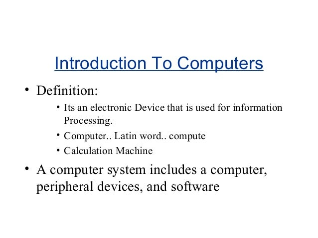 Introduction To Computers • Definition: • Its an electronic Device that is used for information Processing. • Computer.. L...