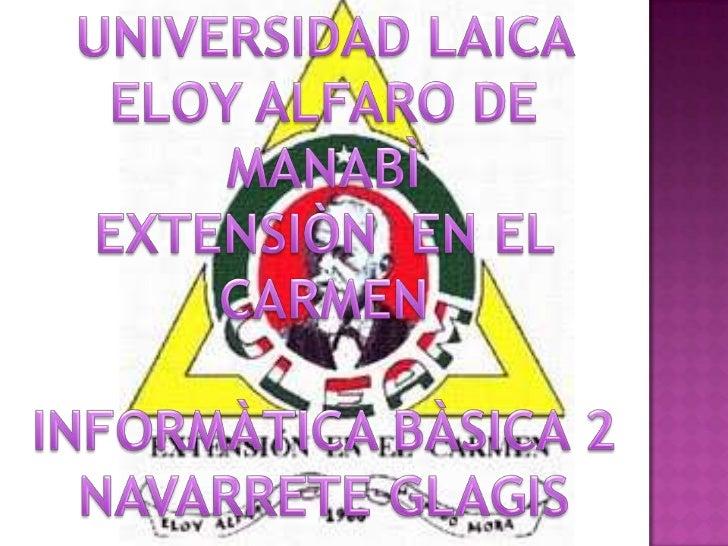 UNIVERSIDAD LAICA ELOY ALFARO DE MANABÌ <br />EXTENSIÒN  EN EL CARMEN <br />INFORMÀTICA BÀSICA 2<br />NAVARRETE GLAGIS<br />