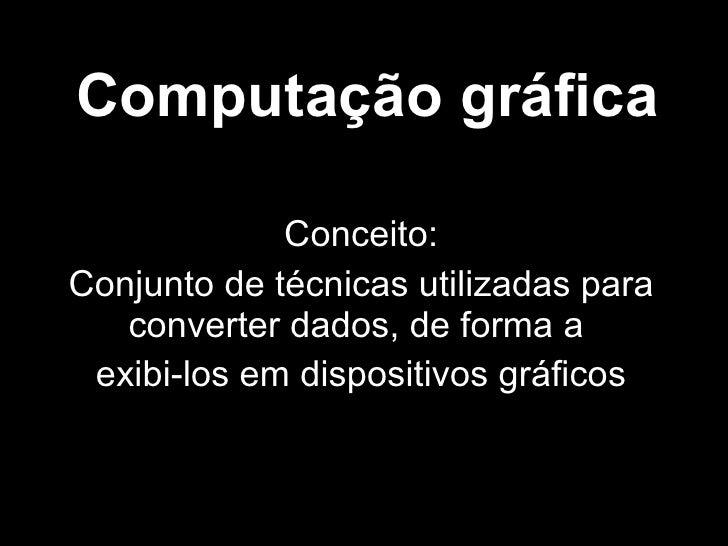 Computação gráfica Conceito: Conjunto de técnicas utilizadas para converter dados, de forma a  exibi-los em dispositivos g...