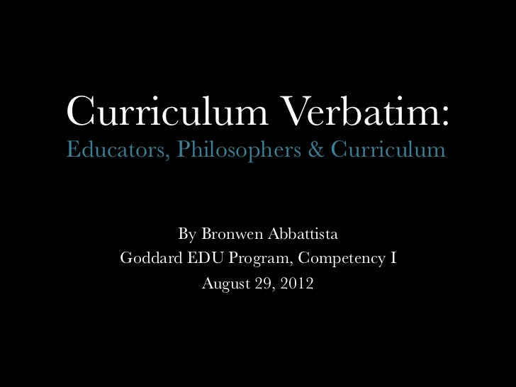 Curriculum Verbatim:Educators, Philosophers & Curriculum	             By Bronwen Abbattista     Goddard EDU Program, Compe...