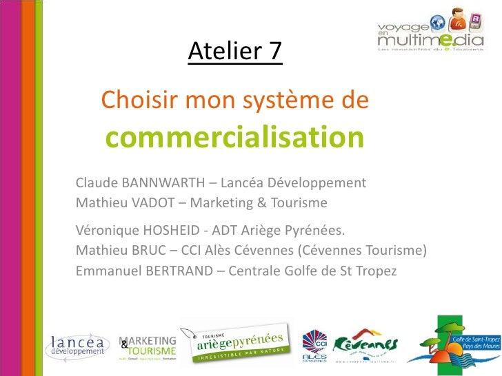 Atelier 7Choisir mon système de commercialisation<br />Claude BANNWARTH – Lancéa Développement<br />Mathieu VADOT – Market...