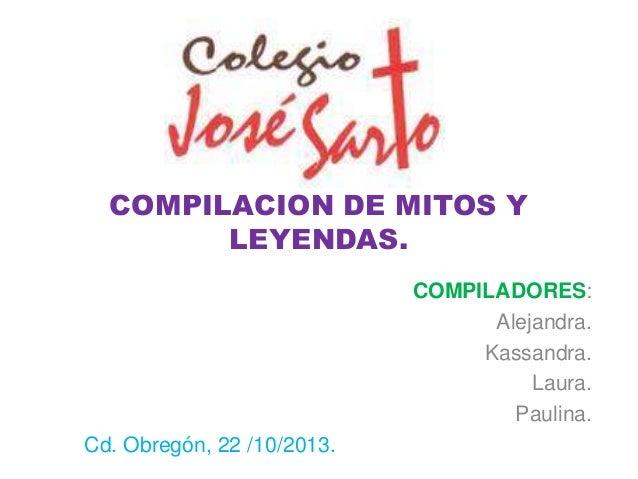 COMPILACION DE MITOS Y LEYENDAS. COMPILADORES: Alejandra. Kassandra. Laura. Paulina. Cd. Obregón, 22 /10/2013.