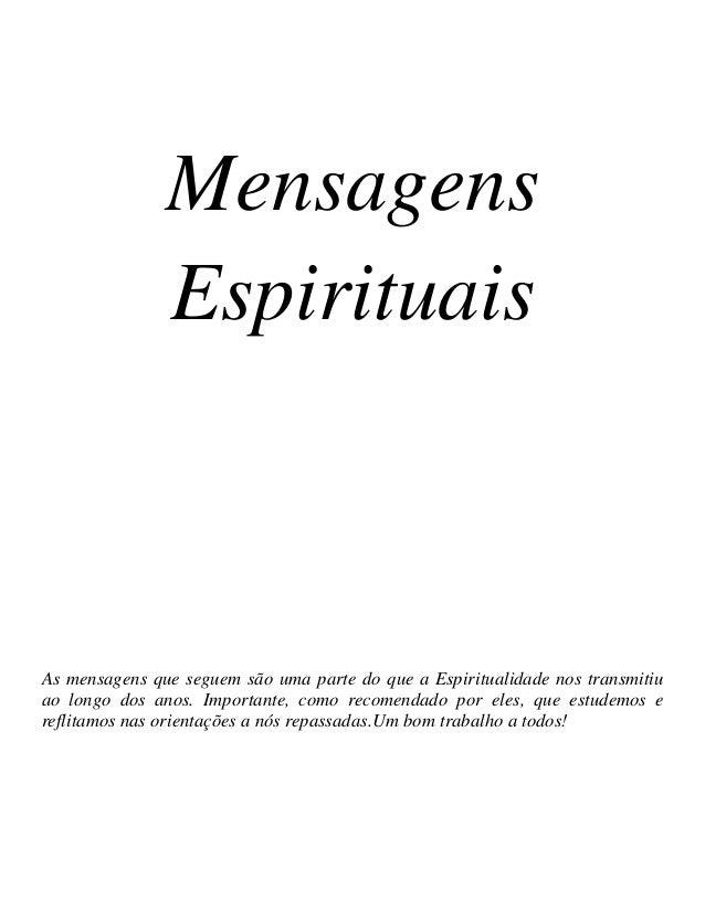 Mensagens Espirituais As mensagens que seguem são uma parte do que a Espiritualidade nos transmitiu ao longo dos anos. Imp...