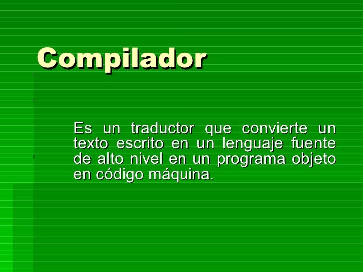 Compilador   Es un traductor que convierte un texto escrito en un lenguaje fuente de alto nivel en un programa objeto en c...