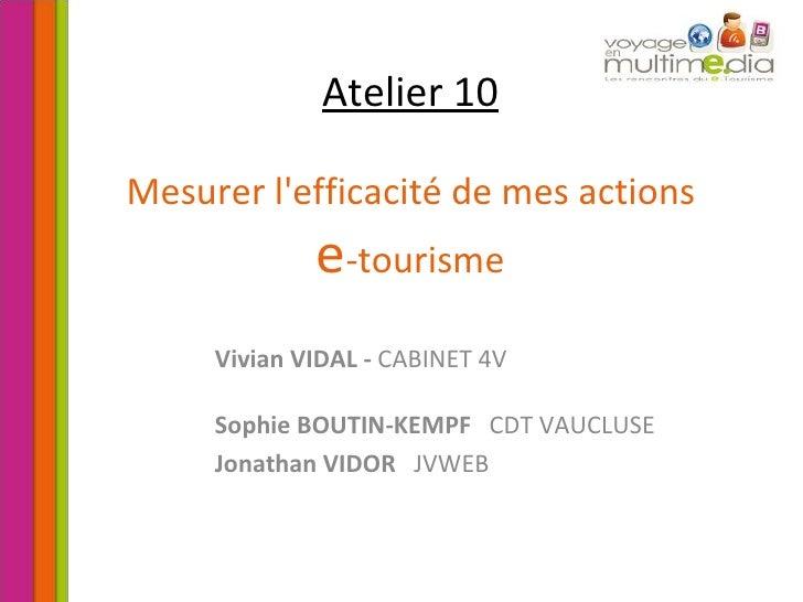 Atelier 10   Mesurer l'efficacité de mes actions  e -tourisme Vivian VIDAL -  CABINET 4V Sophie BOUTIN-KEMPF   CDT VAUCLUS...