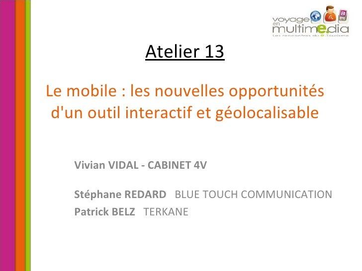 Atelier 13 Le mobile : les nouvelles opportunités d'un outil interactif et géolocalisable Vivian VIDAL - CABINET 4V Stépha...
