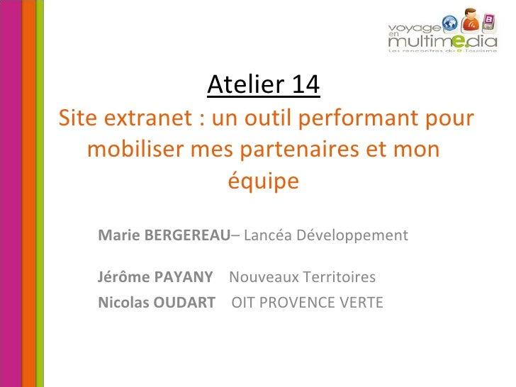 Atelier 14  Site extranet : un outil performant pour mobiliser mes partenaires et mon équipe Marie BERGEREAU – Lancéa Déve...