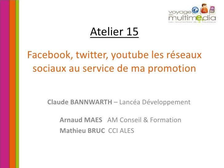 Atelier 15Facebook, twitter, youtube les réseaux sociaux au service de ma promotion<br />Claude BANNWARTH – Lancéa Dévelop...