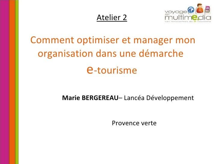 Atelier 2   Comment optimiser et manager mon organisation dans une démarche  e -tourisme Marie BERGEREAU – Lancéa Développ...