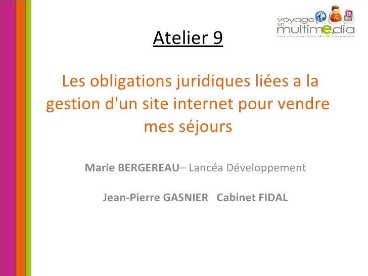 Atelier 9   Les obligations juridiques liées a la gestion d'un site internet pour vendre mes séjours Marie BERGEREAU – Lan...