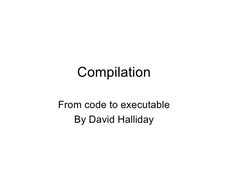 Compilation From code to executable By David Halliday