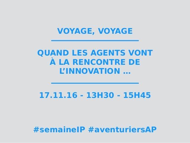 VOYAGE, VOYAGE QUAND LES AGENTS VONT À LA RENCONTRE DE L'INNOVATION … 17.11.16 - 13H30 - 15H45 #semaineIP #aventuriersAP