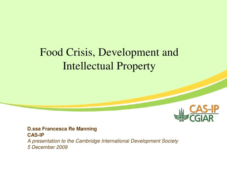 Food Crisis, Development and          Intellectual Property     D.ssa Francesca Re Manning CAS-IP A presentation to the Ca...