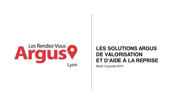 Mardi 13 janvier 2015 LES SOLUTIONS ARGUS DE VALORISATION ET D'AIDE À LA REPRISE Lyon