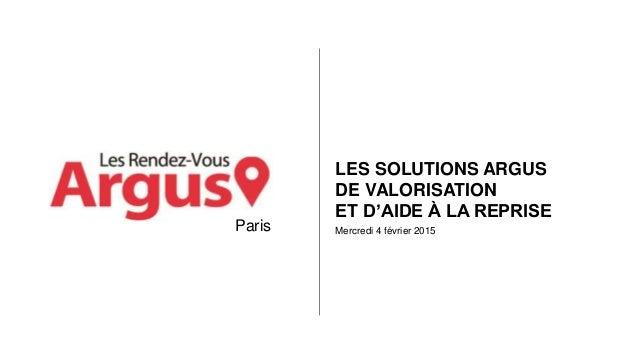 Mercredi 4 février 2015 LES SOLUTIONS ARGUS DE VALORISATION ET D'AIDE À LA REPRISE Paris