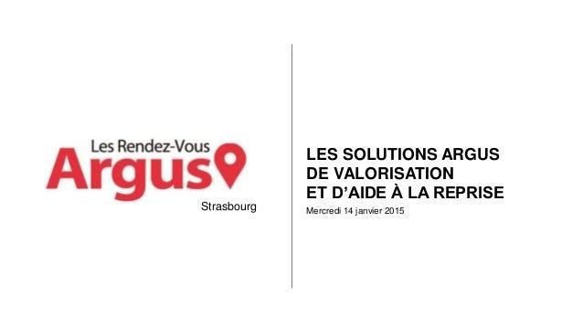 Mercredi 14 janvier 2015 LES SOLUTIONS ARGUS DE VALORISATION ET D'AIDE À LA REPRISE Strasbourg
