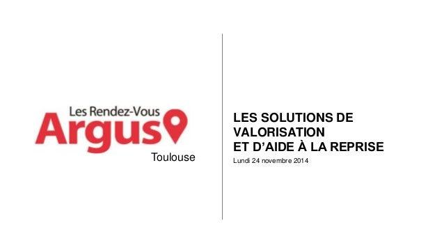 LES SOLUTIONS DE  VALORISATION  ET D'AIDE À LA REPRISE  Lundi 24 novembre 2014  Toulouse