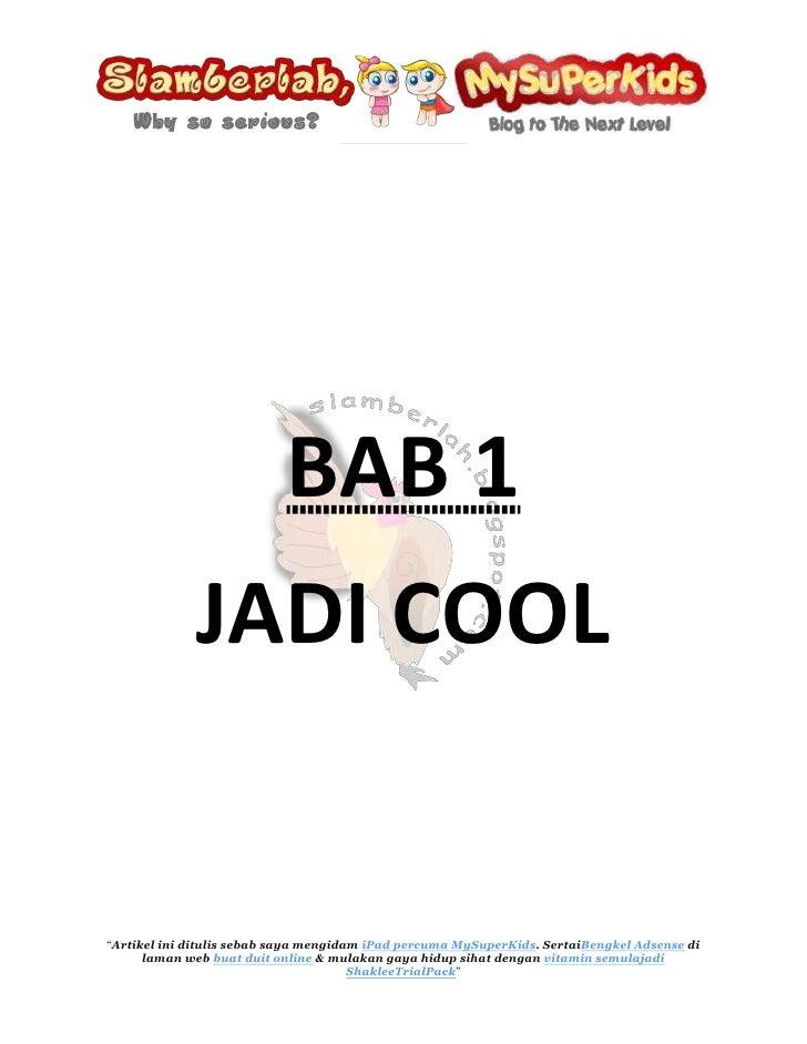 BAB 1 <br />JADI COOL<br />Saya mahu menjadi cool seperti blogger dari blog Ijaicool<br />Cool~<br />Apakah definisi cool?...