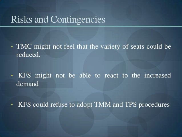 Risks and Contingencies • TMC might not feel that the variety of seats could be reduced. • KFS might not be able to react ...