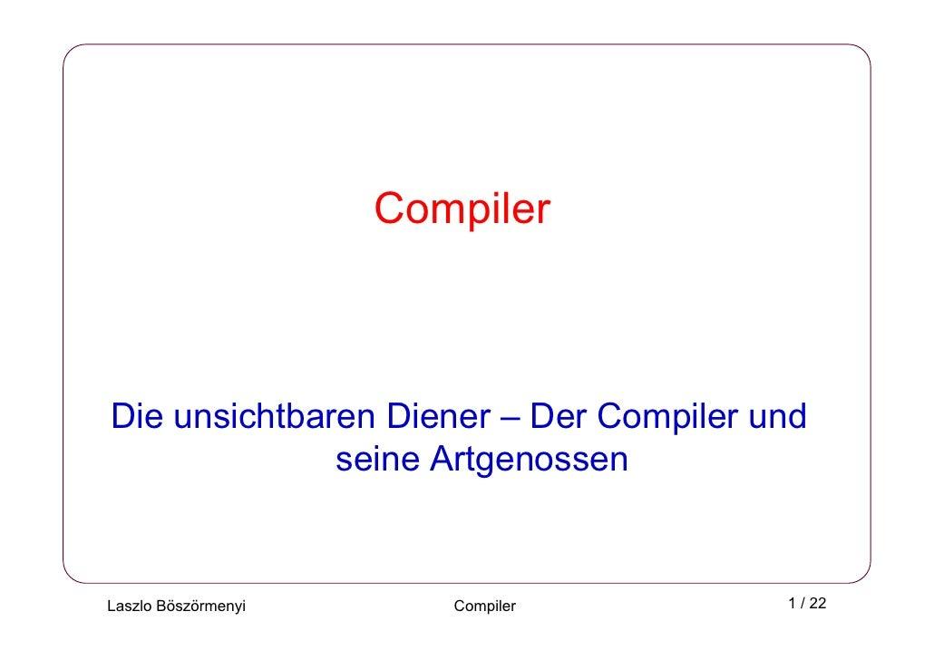Compiler    Die unsichtbaren Diener – Der Compiler und               seine Artgenossen   Laszlo Böszörmenyi      Compiler ...