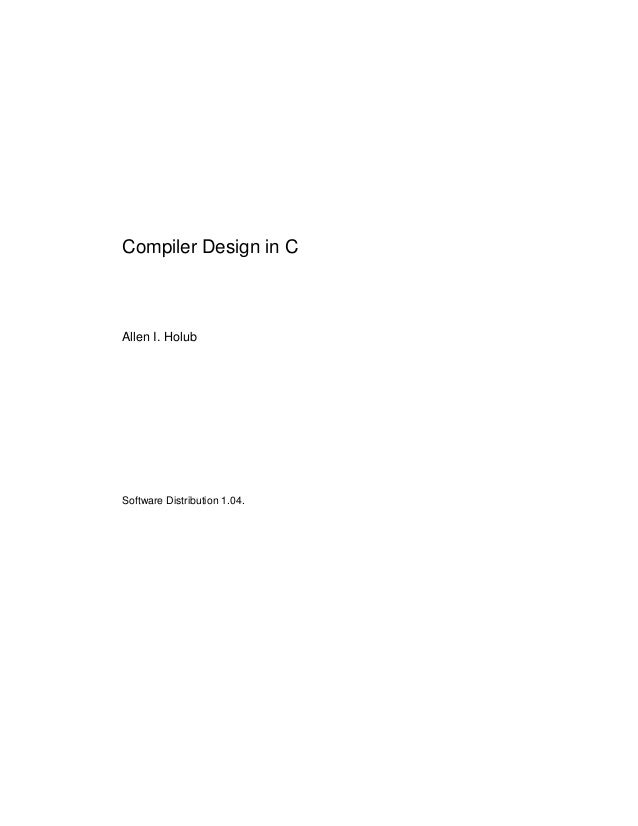 . Compiler Design in C Allen I. Holub Software Distribution 1.04.