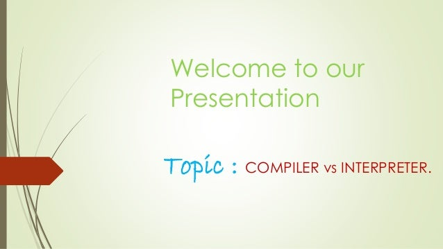 Welcome to our  Presentation  Topic : COMPILER vs INTERPRETER.